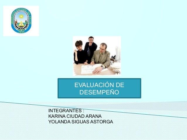EVALUACIÓN DE DESEMPEÑO INTEGRANTES : KARINA CIUDAD ARANA YOLANDA SIGUAS ASTORGA