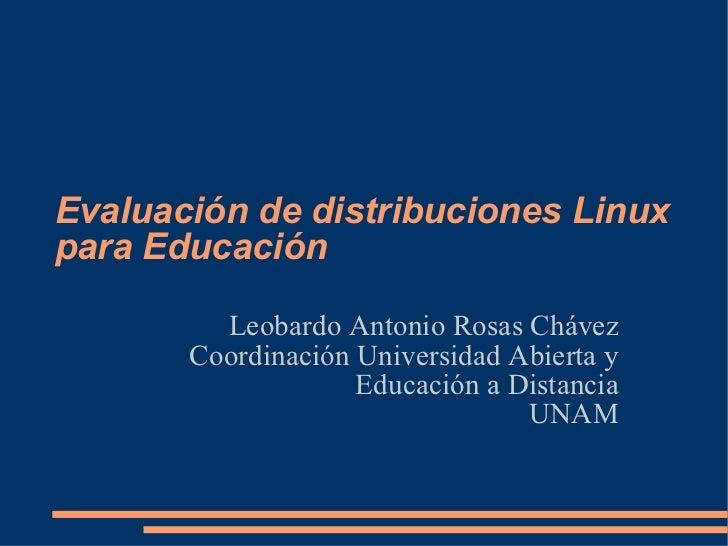 Evaluación de distribuciones Linux para Educación Leobardo Antonio Rosas Chávez Coordinación Universidad Abierta y Educaci...