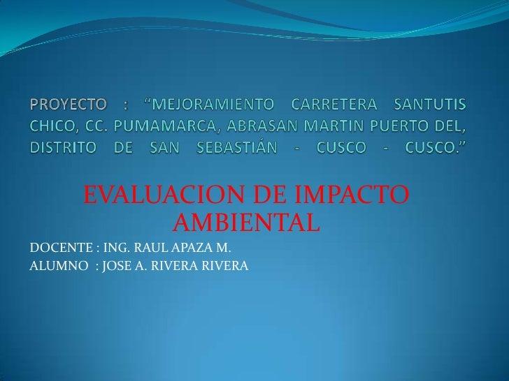 EVALUACION DE IMPACTO             AMBIENTALDOCENTE : ING. RAUL APAZA M.ALUMNO : JOSE A. RIVERA RIVERA