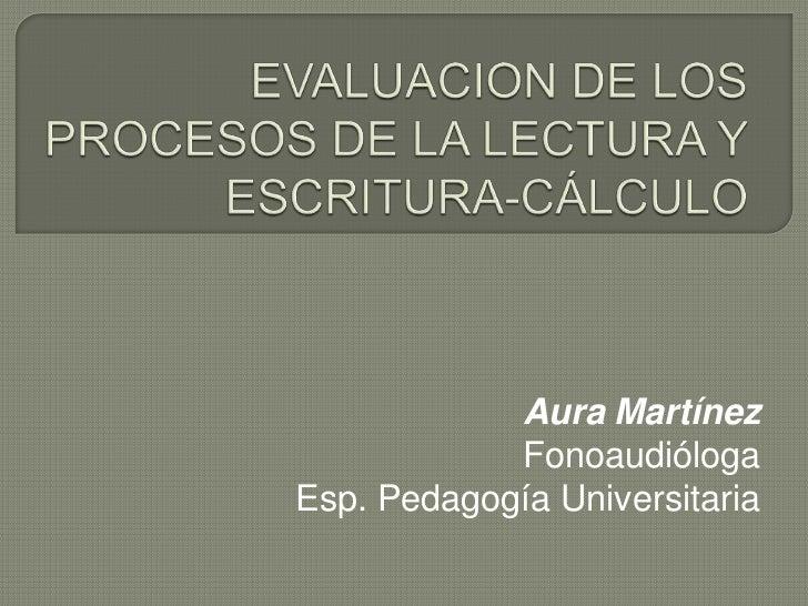 EVALUACION DE LOS PROCESOS DE LA LECTURA Y ESCRITURA-CÁLCULO<br />Aura Martínez<br />Fonoaudióloga<br />Esp. Pedagogía Uni...
