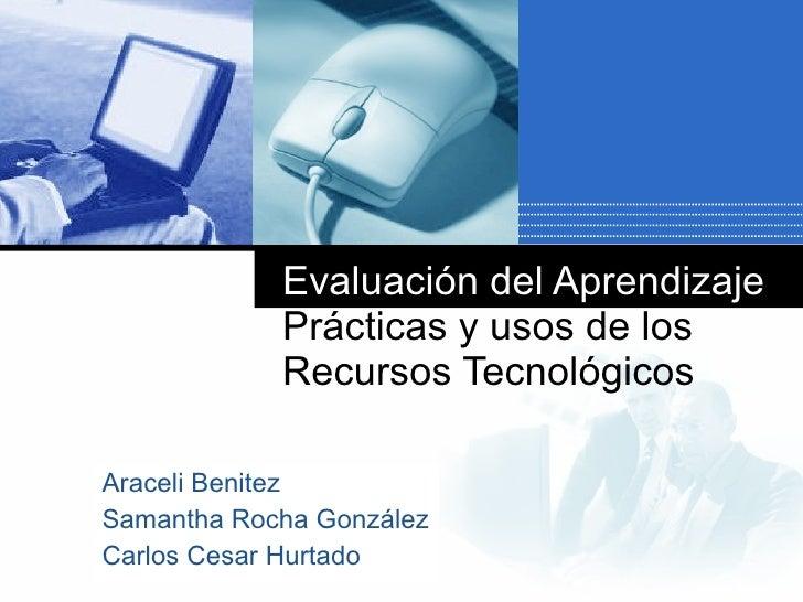 Evaluación del Aprendizaje  Prácticas y usos de los Recursos Tecnológicos Araceli Benitez Samantha Rocha González Carlos C...