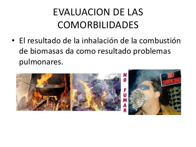 EVALUACION DE LAS COMORBILIDADES • El resultado de la inhalación de la combustión de biomasas da como resultado problemas ...
