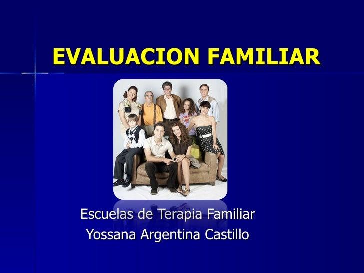 EVALUACION FAMILIAR  Escuelas de Terapia Familiar  Yossana Argentina Castillo