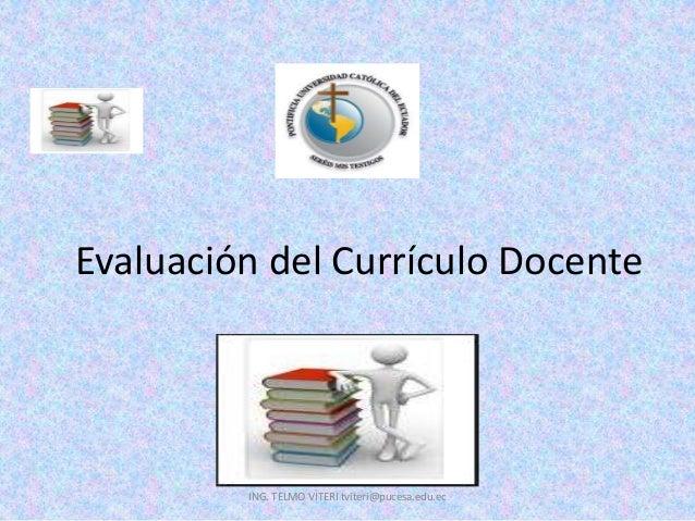 Evaluación del Currículo Docente ING. TELMO VITERI tviteri@pucesa.edu.ec