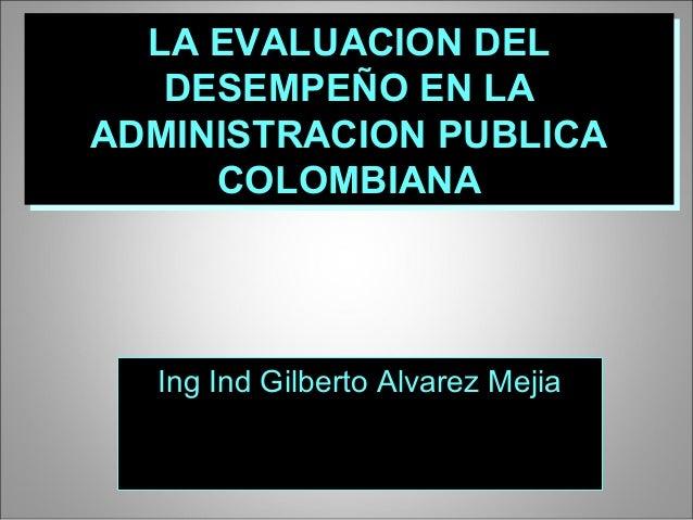 LA EVALUACION DELLA EVALUACION DEL DESEMPEÑO EN LADESEMPEÑO EN LA ADMINISTRACION PUBLICAADMINISTRACION PUBLICA COLOMBIANAC...