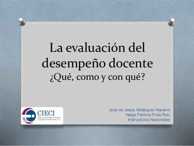 La evaluación del desempeño docente ¿Qué, como y con qué? José de Jesús Velásquez Navarro Helga Patricia Frola Ruiz Instru...