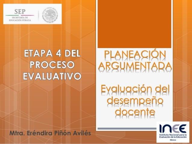 PLANEACIÓN ARGUMENTADA Evaluación del desempeño docente Mtra. Eréndira Piñón Avilés