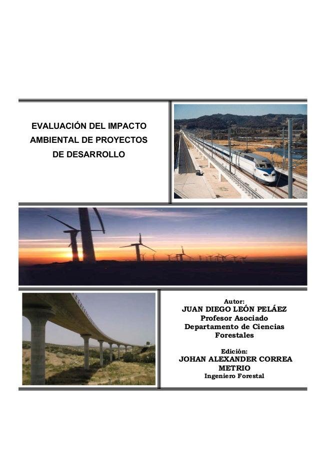 EVALUACIÓN DEL IMPACTO AMBIENTAL DE PROYECTOS DE DESARROLLO Autor: JUAN DIEGO LEÓN PELÁEZ Profesor Asociado Departamento d...