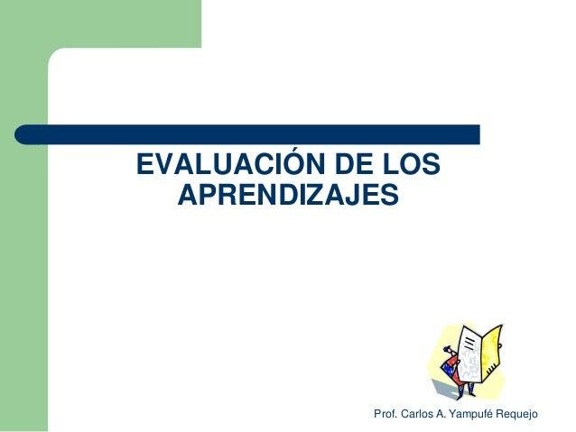 EVALUACIÓN DE LOS  APRENDIZAJES             Prof. Carlos A. Yampufé Requejo