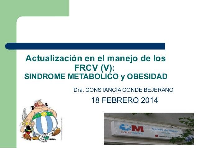 Actualización en el manejo de los FRCV (V):  SINDROME METABOLICO y OBESIDAD Dra. CONSTANCIA CONDE BEJERANO  18 FEBRERO 201...