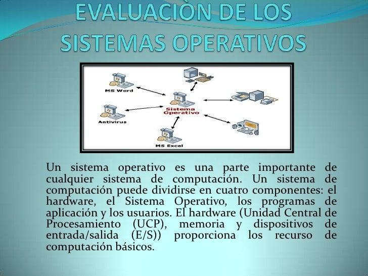 EVALUACIÒN DE LOS SISTEMAS OPERATIVOS<br />Un sistema operativo es una parte importante de cualquier sistema de computació...