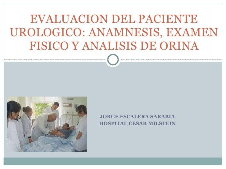 JORGE ESCALERA SARABIA HOSPITAL CESAR MILSTEIN EVALUACION DEL PACIENTE UROLOGICO: ANAMNESIS, EXAMEN FISICO Y ANALISIS DE O...