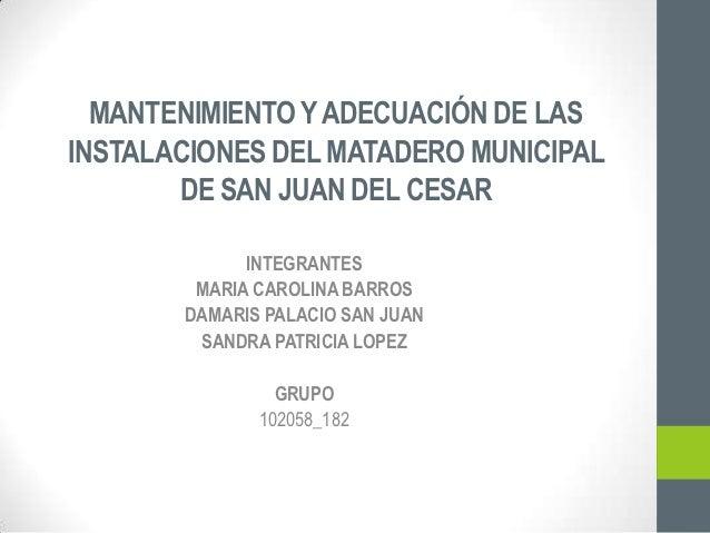 MANTENIMIENTO Y ADECUACIÓN DE LASINSTALACIONES DEL MATADERO MUNICIPAL       DE SAN JUAN DEL CESAR             INTEGRANTES ...