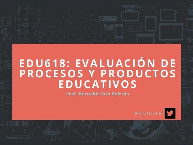 EDU618: EVALUACIÓN DE PROCESOS Y PRODUCTOS EDUCATIVOS Prof. Bernabé Soto Beltrán # E D U 6 1 8