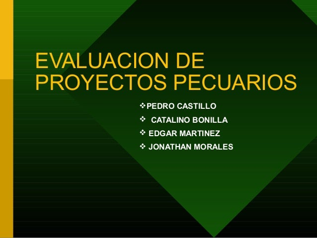 EVALUACION DEPROYECTOS PECUARIOSPEDRO CASTILLO CATALINO BONILLA EDGAR MARTINEZ JONATHAN MORALES