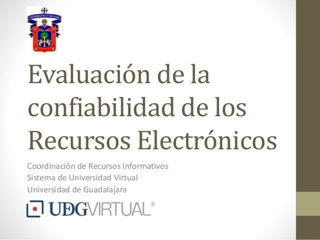 Evaluación de la confiabilidad de los Recursos Electrónicos Coordinación de Recursos Informativos Sistema de Universidad V...