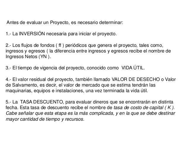 Antes de evaluar un Proyecto, es necesario determinar:1.- La INVERSIÓN necesaria para iniciar el proyecto.2.- Los flujos d...