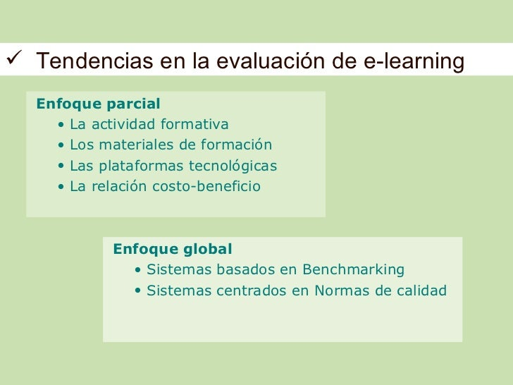  Tendencias en la evaluación de e-learning  Enfoque parcial    • La actividad formativa    • Los materiales de formación ...