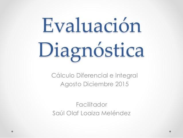 Evaluación Diagnóstica Facilitador Saúl Olaf Loaiza Meléndez Cálculo Diferencial e Integral Agosto Diciembre 2015