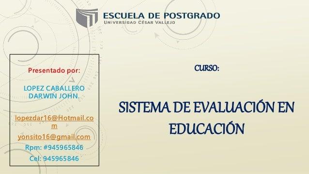 CURSO: SISTEMA DE EVALUACIÓN EN EDUCACIÓN Presentado por: LOPEZ CABALLERO DARWIN JOHN. lopezdar16@Hotmail.co m yonsito16@g...