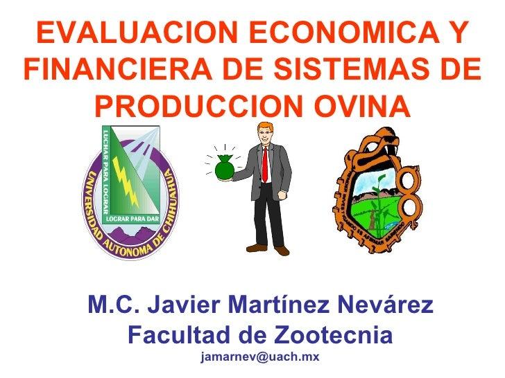 EVALUACION ECONOMICA Y FINANCIERA DE SISTEMAS DE PRODUCCION OVINA M.C. Javier Martínez Nevárez Facultad de Zootecnia [emai...
