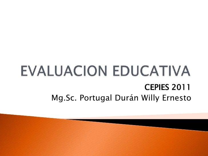 EVALUACION EDUCATIVA<br />CEPIES 2011<br />Mg.Sc. Portugal Durán Willy Ernesto<br />