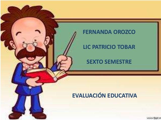 FERNANDA OROZCO LIC PATRICIO TOBAR SEXTO SEMESTRE EVALUACIÓN EDUCATIVA