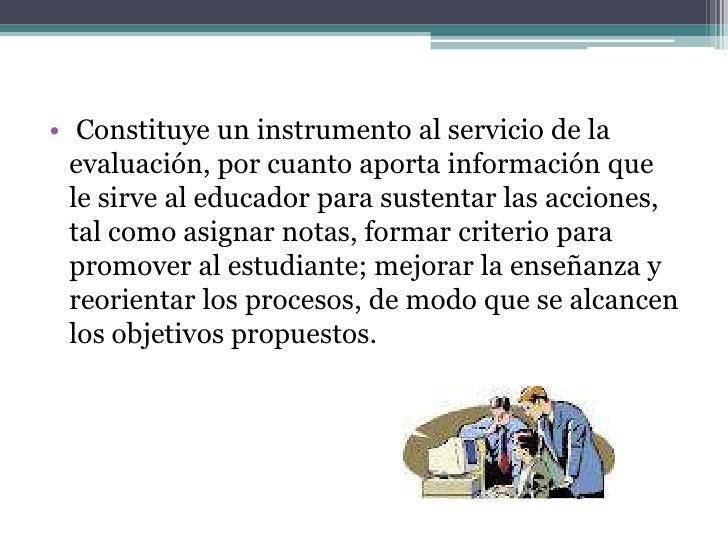 • Es un instrumento que proporciona resultados  útiles para retroalimentar aspectos implicados  en el proceso educativo.
