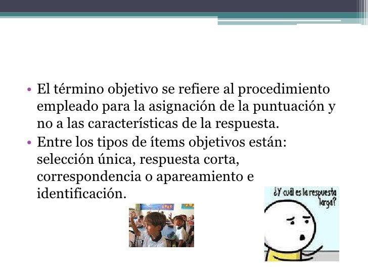 Características de las Pruebasobjetivas• Cada ítem debe estar relacionado con un  objetivo especifico.• En la redacción de...
