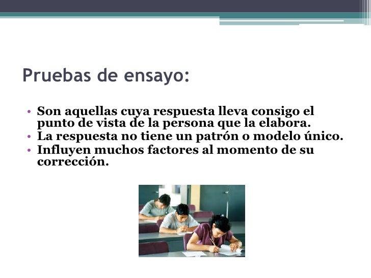 • Las pruebas de ensayo son evaluaciones escritas  donde el alumno es indagado a través de  preguntas o pedido de explicac...