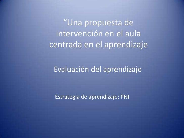 """""""Una propuesta de   intervención en el aula centrada en el aprendizaje   Evaluación del aprendizaje    Estrategia de apren..."""