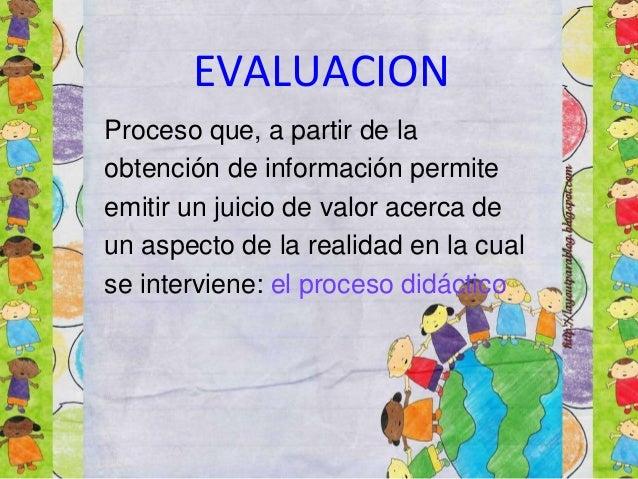 EVALUACION Proceso que, a partir de la obtención de información permite emitir un juicio de valor acerca de un aspecto de ...