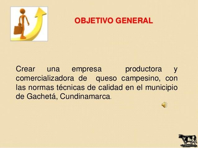OBJETIVO GENERALCrear   una    empresa         productora    ycomercializadora de queso campesino, conlas normas técnicas ...