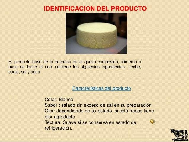 IDENTIFICACION DEL PRODUCTOEl producto base de la empresa es el queso campesino, alimento abase de leche el cual contiene ...