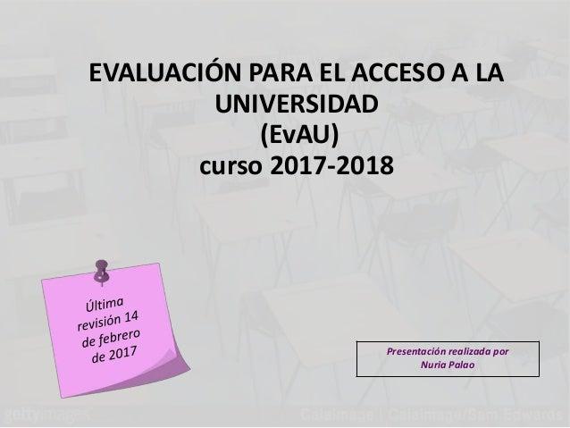 EVALUACIÓN PARA EL ACCESO A LA UNIVERSIDAD (EvAU) curso 2017-2018 Presentación realizada por Nuria Palao