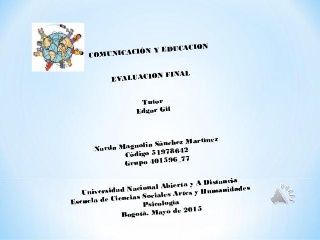 COMUNICACIÓN Y EDUCACION EVALUACION FINAL Tutor Edgar Gil Narda Magnolia Sánchez Martínez Código 51978642 Grupo 401596_77 ...