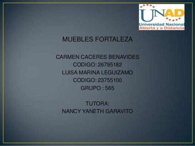 MUEBLES FORTALEZA CARMEN CACERES BENAVIDES CODIGO: 26795182 LUISA MARINA LEGUIZAMO CODIGO: 23755100 GRUPO : 565 TUTORA: NA...