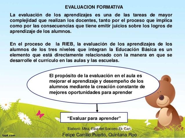 EVALUACION FORMATIVA  La evaluación de los aprendizajes es una de las tareas de mayor  complejidad que realizan los docent...