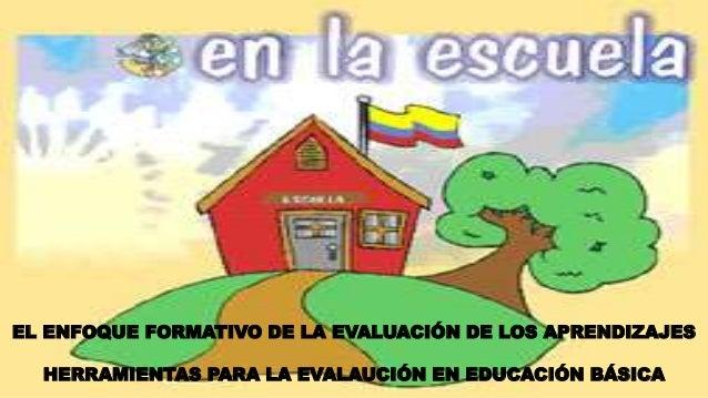 EL ENFOQUE FORMATIVO DE LA EVALUACIÓN DE LOS APRENDIZAJES HERRAMIENTAS PARA LA EVALAUCIÓN EN EDUCACIÓN BÁSICA
