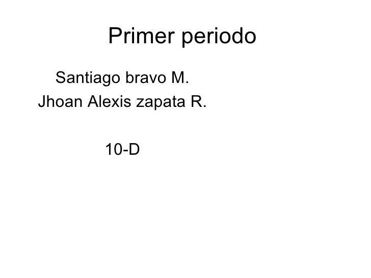 Primer periodo  Santiago bravo M.Jhoan Alexis zapata R.        10-D