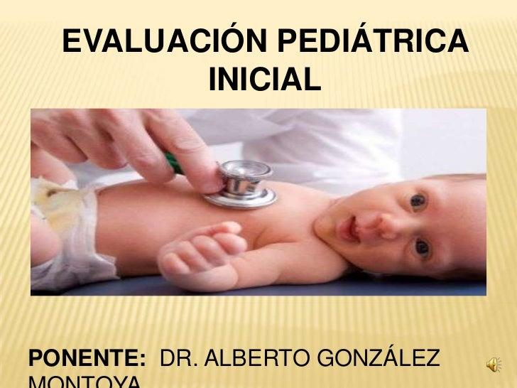 EVALUACIÓN PEDIÁTRICA         INICIALPONENTE: DR. ALBERTO GONZÁLEZ