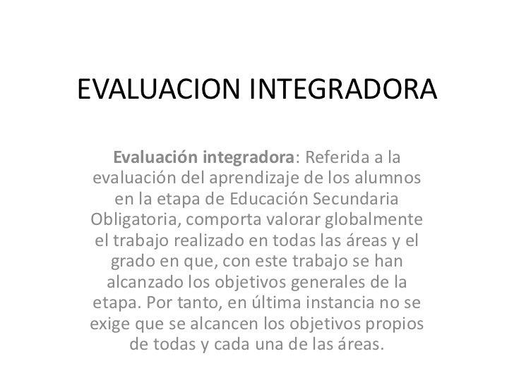 EVALUACION INTEGRADORA    Evaluación integradora: Referida a laevaluación del aprendizaje de los alumnos    en la etapa de...