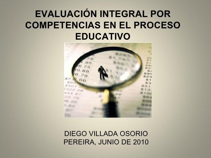 EVALUACIÓN INTEGRAL POR COMPETENCIAS EN EL PROCESO EDUCATIVO DIEGO VILLADA OSORIO PEREIRA, JUNIO DE 2010