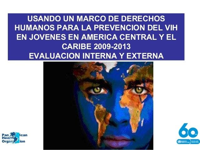 USANDO UN MARCO DE DERECHOS HUMANOS PARA LA PREVENCION DEL VIH EN JOVENES EN AMERICA CENTRAL Y EL CARIBE 2009-2013 EVALUAC...