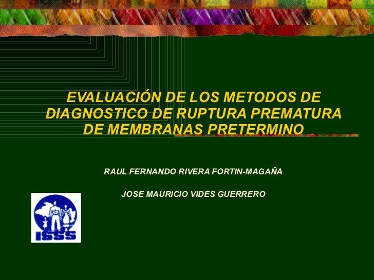 EVALUACIÓN DE LOS METODOS DE DIAGNOSTICO DE RUPTURA PREMATURA DE MEMBRANAS PRETERMINO RAUL FERNANDO RIVERA FORTIN-MAGAÑA ...