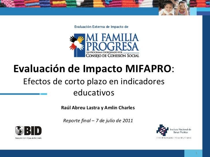 Raúl Abreu Lastra y Amlin Charles Evaluación de Impacto MIFAPRO :  Efectos de corto plazo en indicadores educativos Evalua...