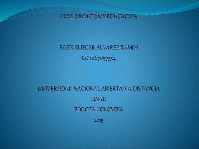 COMUNICACIÓN Y EDUCACION EIVER ELIECER ALVAREZ RAMOS CC 1067857554 UNIVERSIDAD NACIONAL ABIERTA Y A DISTANCIA UNAD BOGOTA ...