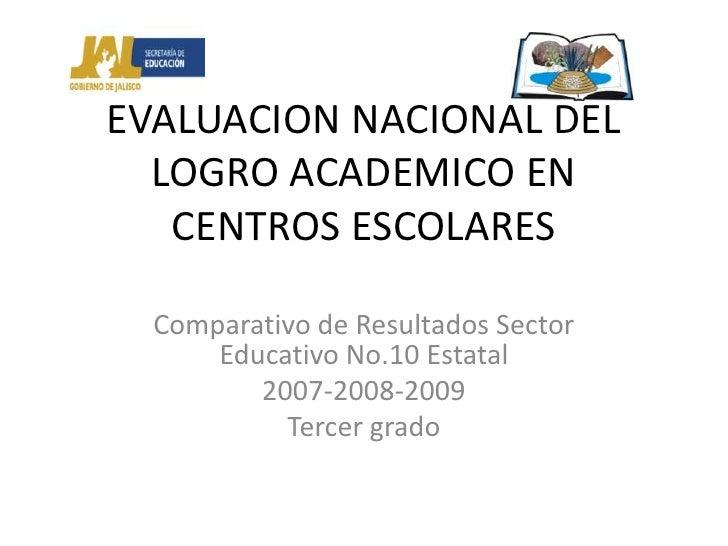 EVALUACION NACIONAL DEL LOGRO ACADEMICO EN CENTROS ESCOLARES<br />Comparativo de Resultados Sector Educativo No.10 Estatal...