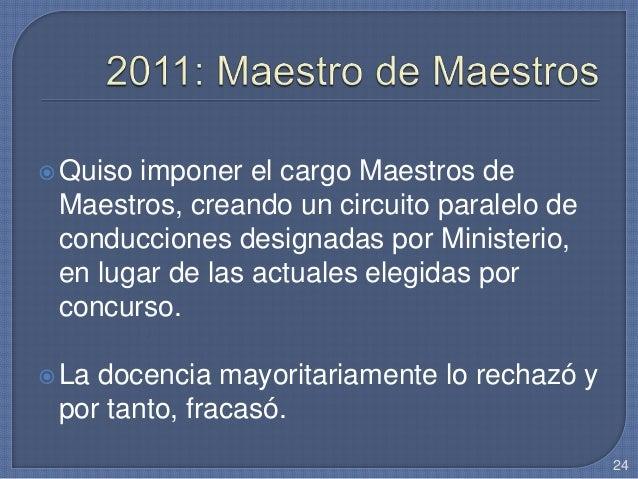 Quiso imponer el cargo Maestros de Maestros, creando un circuito paralelo de conducciones designadas por Ministerio, en l...