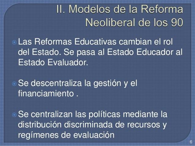 Las Reformas Educativas cambian el rol del Estado. Se pasa al Estado Educador al Estado Evaluador. Se descentraliza la g...